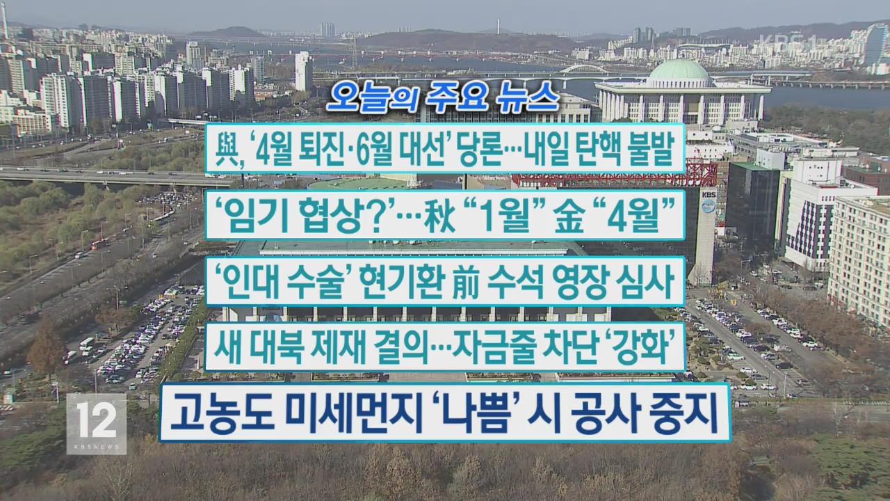 [오늘의 주요뉴스] 與, '4월 퇴진·6월 대선' 당론…내일 탄핵 불발 외