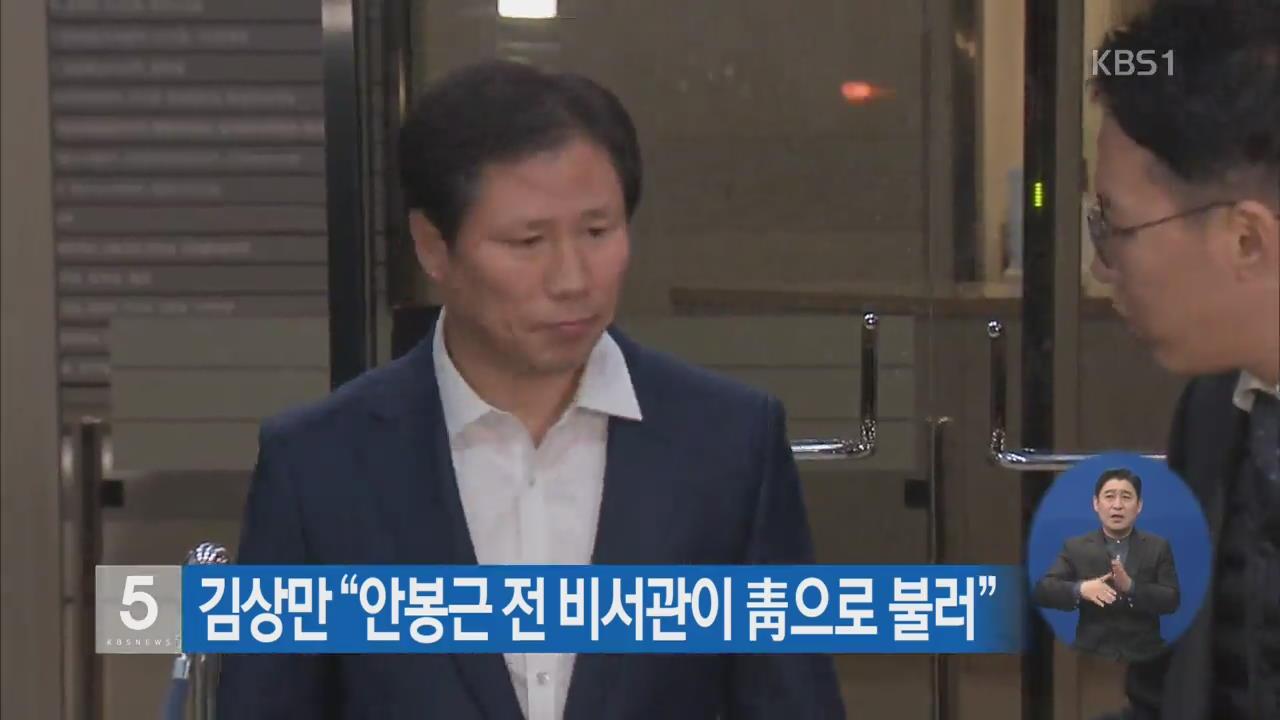 """김상만 """"안봉근 전 비서관이 靑으로 불러"""""""
