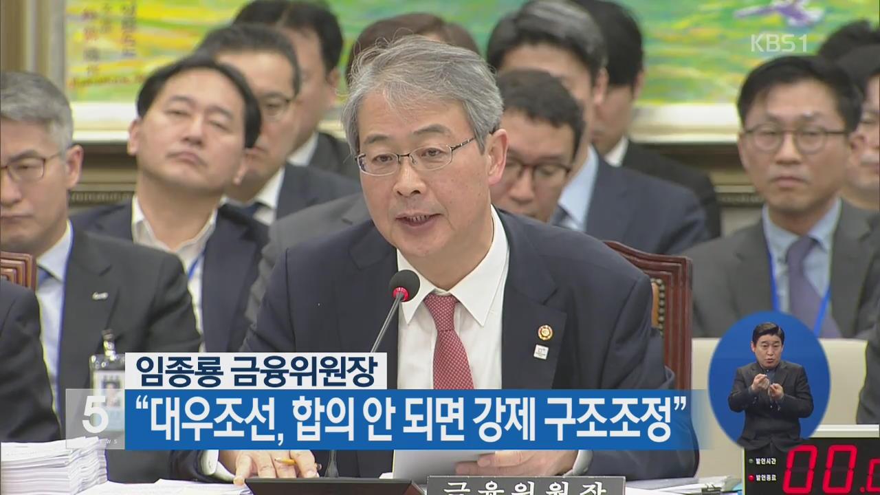 """임종룡 금융위원장 """"대우조선, 합의 안 되면 강제 구조조정"""""""