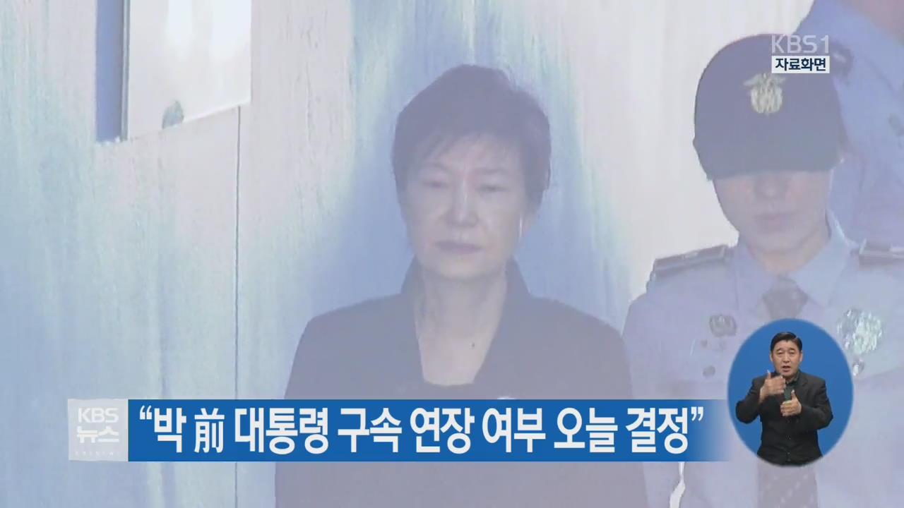 """""""박 前 대통령 구속 연장 여부 오늘 결정"""""""
